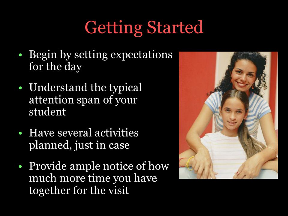 Getting Started Begin by setting expectations for the day Understand the typical attention span of your student Have several activities planned, just in case Provide ample notice of how much more time you have together for the visit