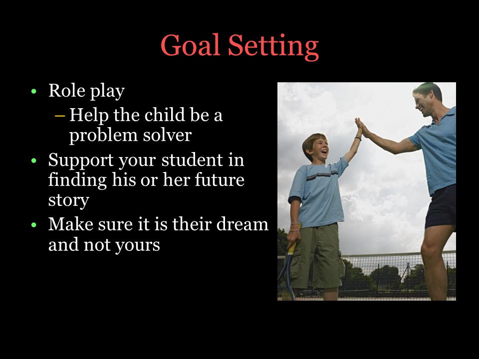 Goal Setting Role play –Help the child be a problem solver Support your student in finding his or her future story Make sure it is their dream and not yours