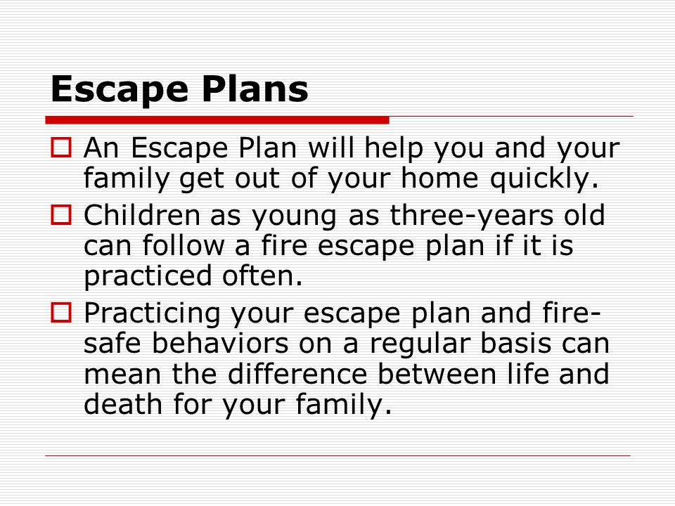 Escape Plans An Escape Plan will help you and your family get out of your home quickly. Children as young as three-years old can follow a fire escape