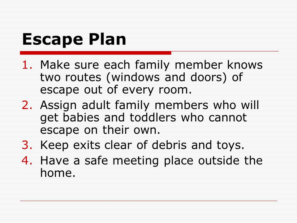 Escape Plan 1.Make sure each family member knows two routes (windows and doors) of escape out of every room. 2.Assign adult family members who will ge