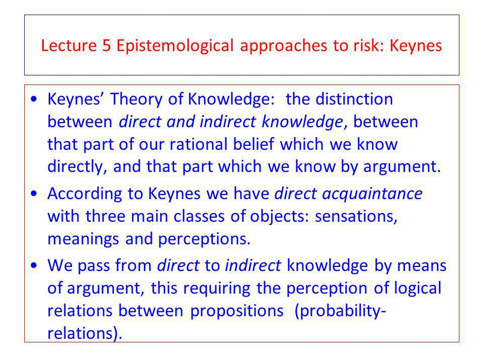 Lecture 5 Epistemological approaches to risk: Keynes Keynes Theory of Knowledge: the distinction between direct and indirect knowledge, between that part of our rational belief which we know directly, and that part which we know by argument.
