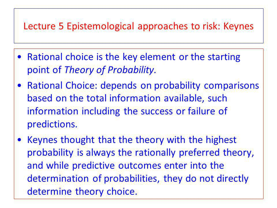 Lecture 5 Epistemological approaches to risk: Keynes Rational choice is the key element or the starting point of Theory of Probability.
