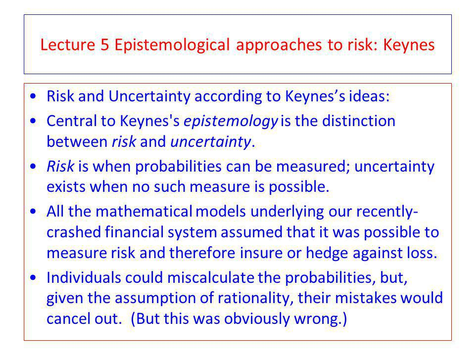 Lecture 5 Epistemological approaches to risk: Keynes Risk and Uncertainty according to Keyness ideas: Central to Keynes s epistemology is the distinction between risk and uncertainty.