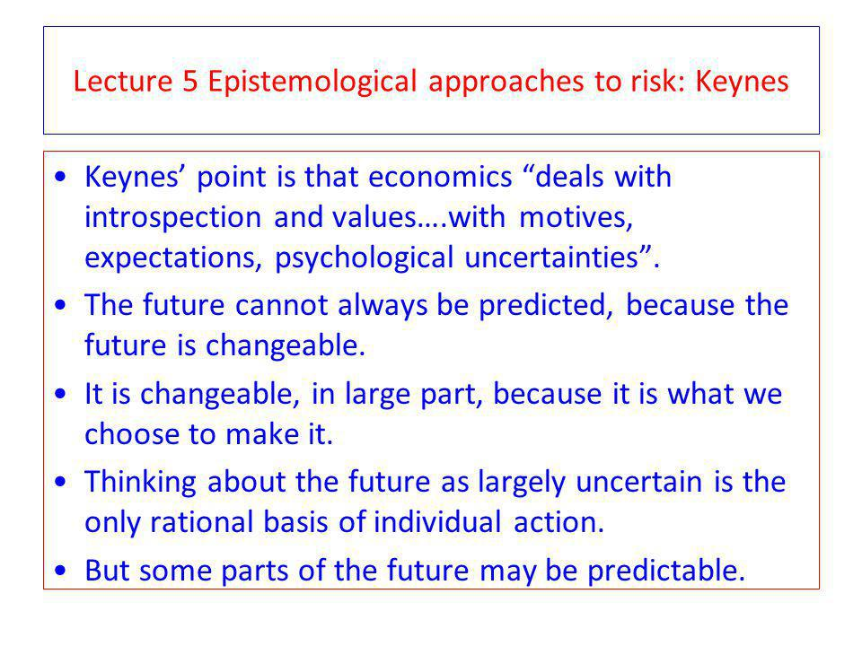 Lecture 5 Epistemological approaches to risk: Keynes Keynes point is that economics deals with introspection and values….with motives, expectations, psychological uncertainties.