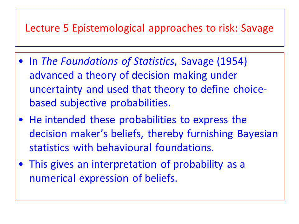 Lecture 5 Epistemological approaches to risk: Savage In The Foundations of Statistics, Savage (1954) advanced a theory of decision making under uncertainty and used that theory to define choice- based subjective probabilities.