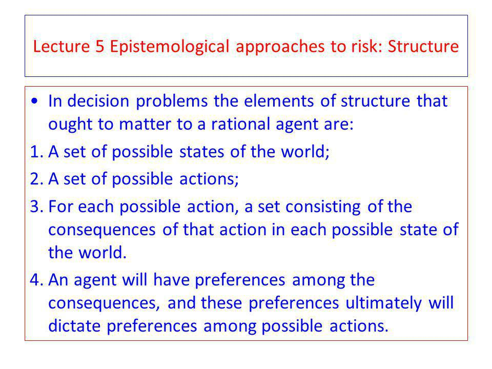 Lecture 5 Epistemological approaches to risk: Structure In decision problems the elements of structure that ought to matter to a rational agent are: 1