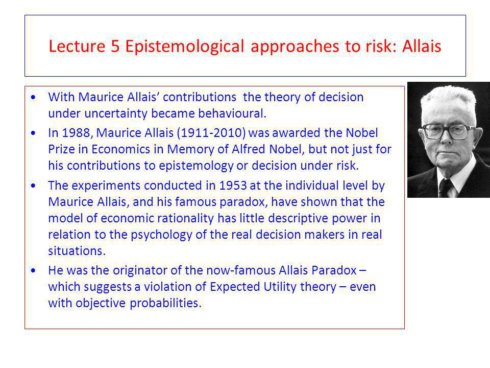 Lecture 5 Epistemological approaches to risk: Allais With Maurice Allais contributions the theory of decision under uncertainty became behavioural. In