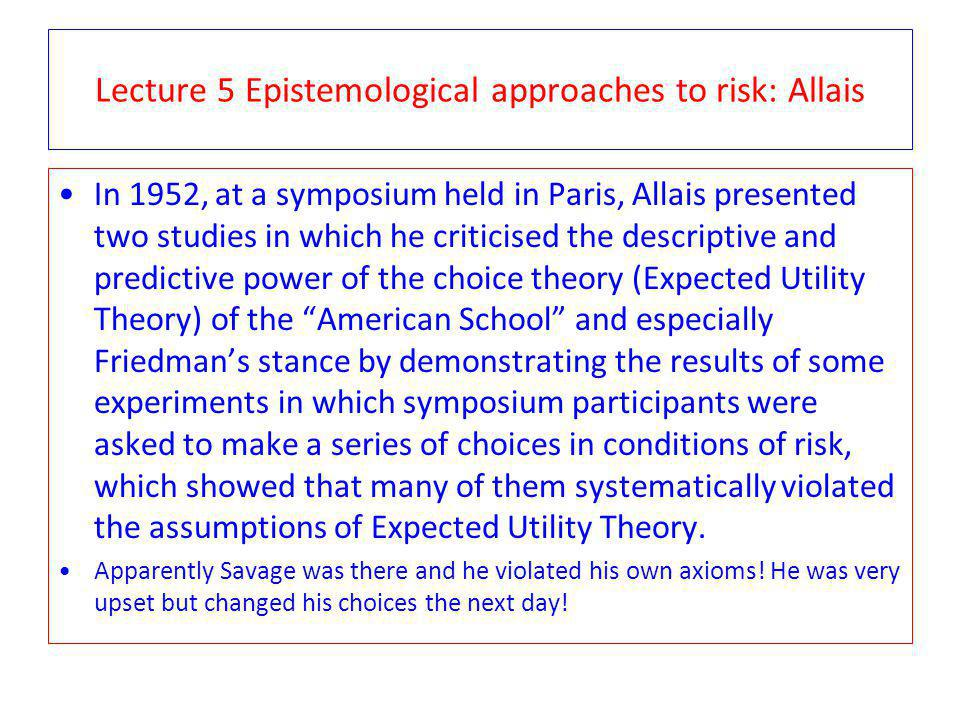 Lecture 5 Epistemological approaches to risk: Allais In 1952, at a symposium held in Paris, Allais presented two studies in which he criticised the descriptive and predictive power of the choice theory (Expected Utility Theory) of the American School and especially Friedmans stance by demonstrating the results of some experiments in which symposium participants were asked to make a series of choices in conditions of risk, which showed that many of them systematically violated the assumptions of Expected Utility Theory.