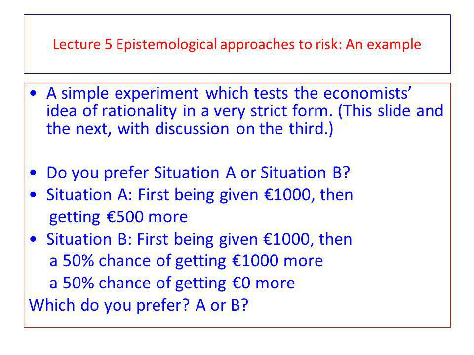 Lecture 5 Epistemological approaches to risk: An example A simple experiment which tests the economists idea of rationality in a very strict form.