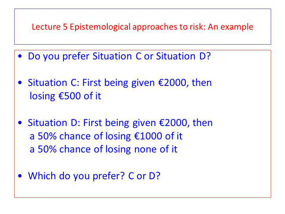 Lecture 5 Epistemological approaches to risk: An example Do you prefer Situation C or Situation D? Situation C: First being given 2000, then losing 50
