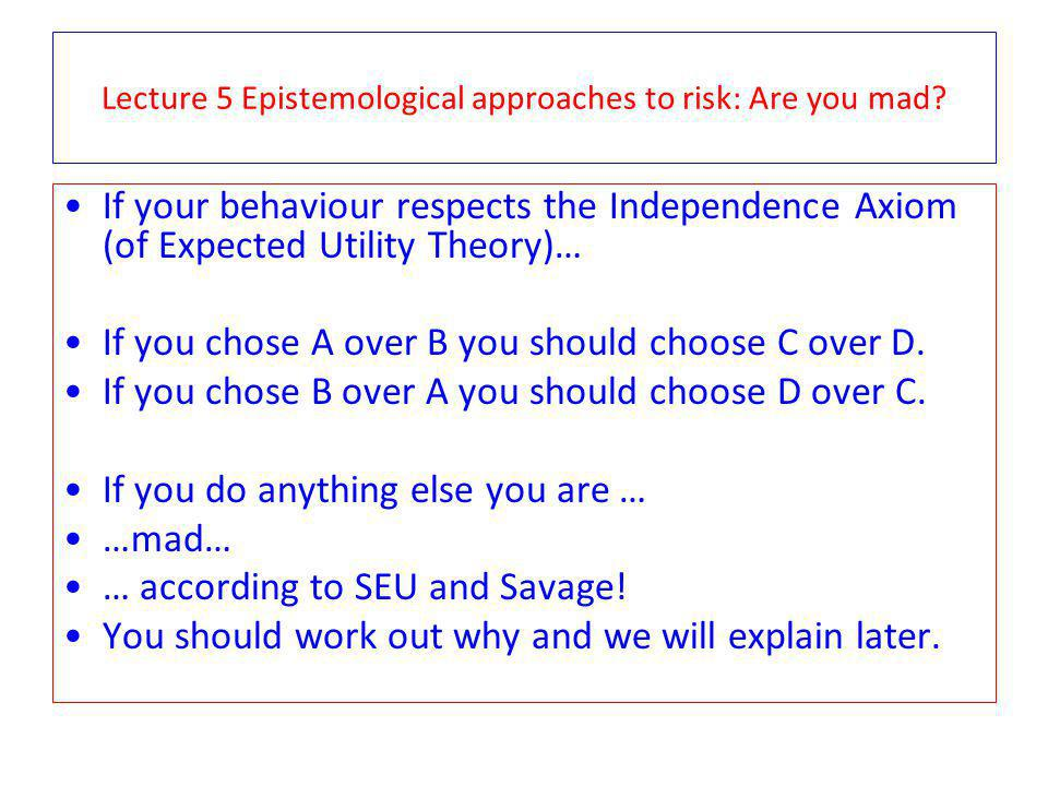 Lecture 5 Epistemological approaches to risk: Are you mad? If your behaviour respects the Independence Axiom (of Expected Utility Theory)… If you chos