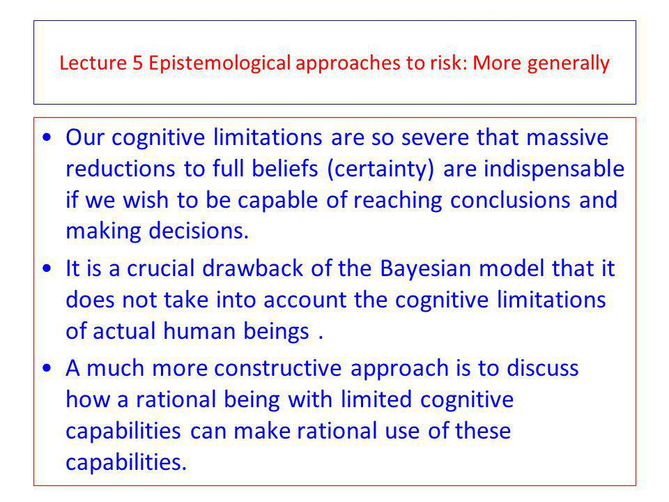 Lecture 5 Epistemological approaches to risk: More generally Our cognitive limitations are so severe that massive reductions to full beliefs (certainty) are indispensable if we wish to be capable of reaching conclusions and making decisions.