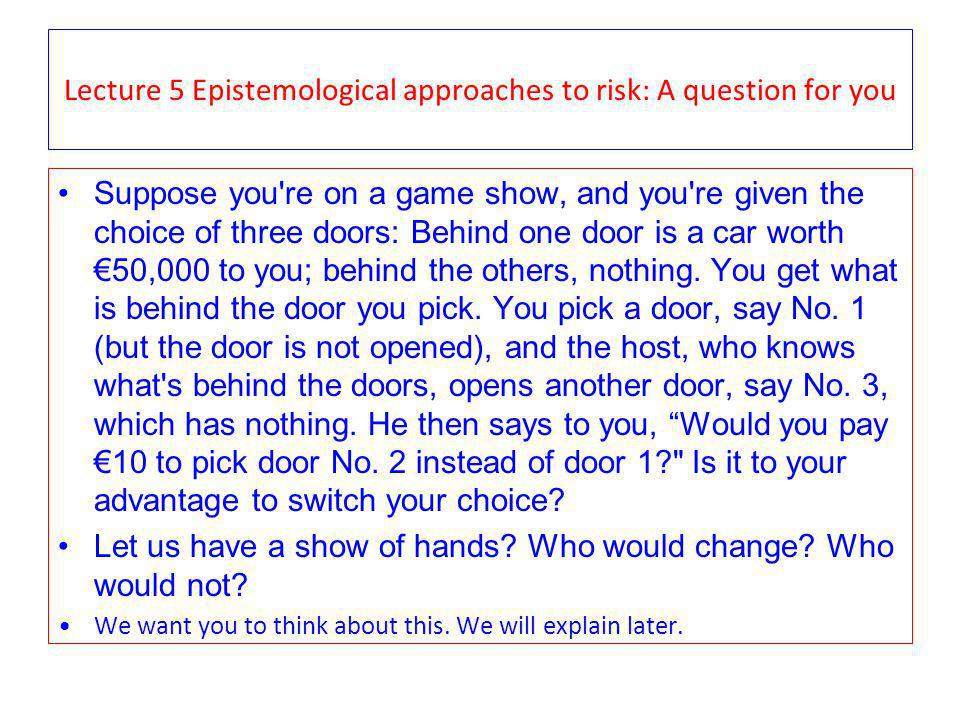 Lecture 5 Epistemological approaches to risk: A question for you Suppose you re on a game show, and you re given the choice of three doors: Behind one door is a car worth 50,000 to you; behind the others, nothing.