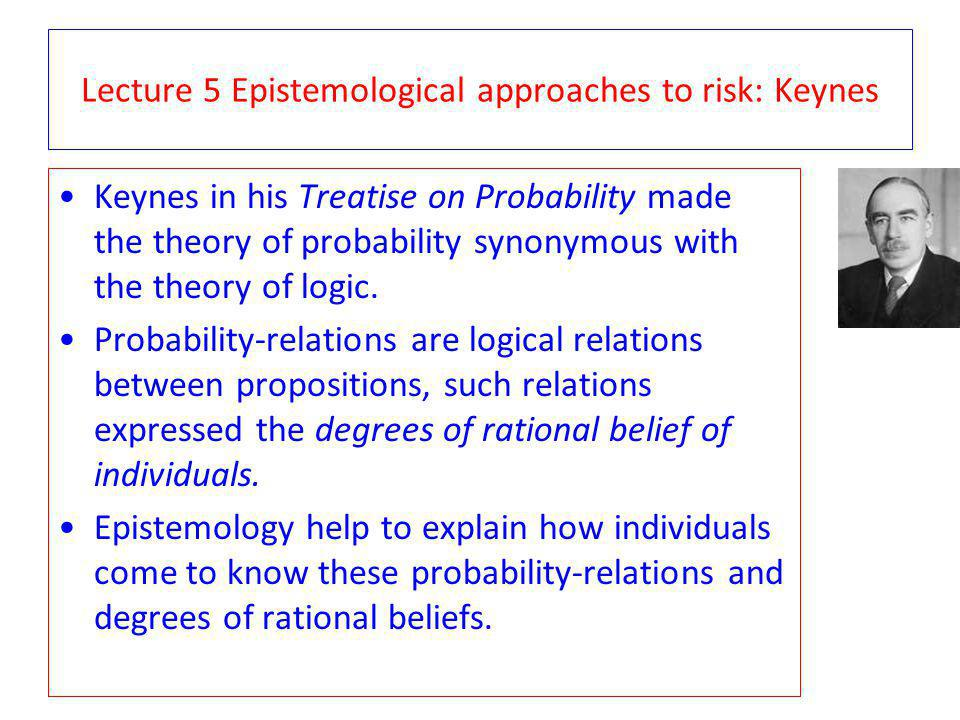 Lecture 5 Epistemological approaches to risk: Keynes Keynes in his Treatise on Probability made the theory of probability synonymous with the theory o