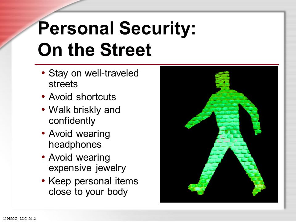 © HSCG, LLC 2012 Personal Security: On the Street Stay on well-traveled streets Avoid shortcuts Walk briskly and confidently Avoid wearing headphones