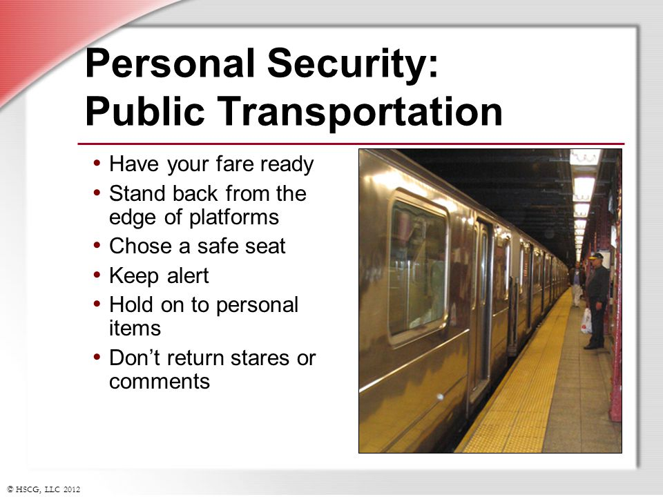 © HSCG, LLC 2012 Personal Security: Public Transportation Have your fare ready Stand back from the edge of platforms Chose a safe seat Keep alert Hold