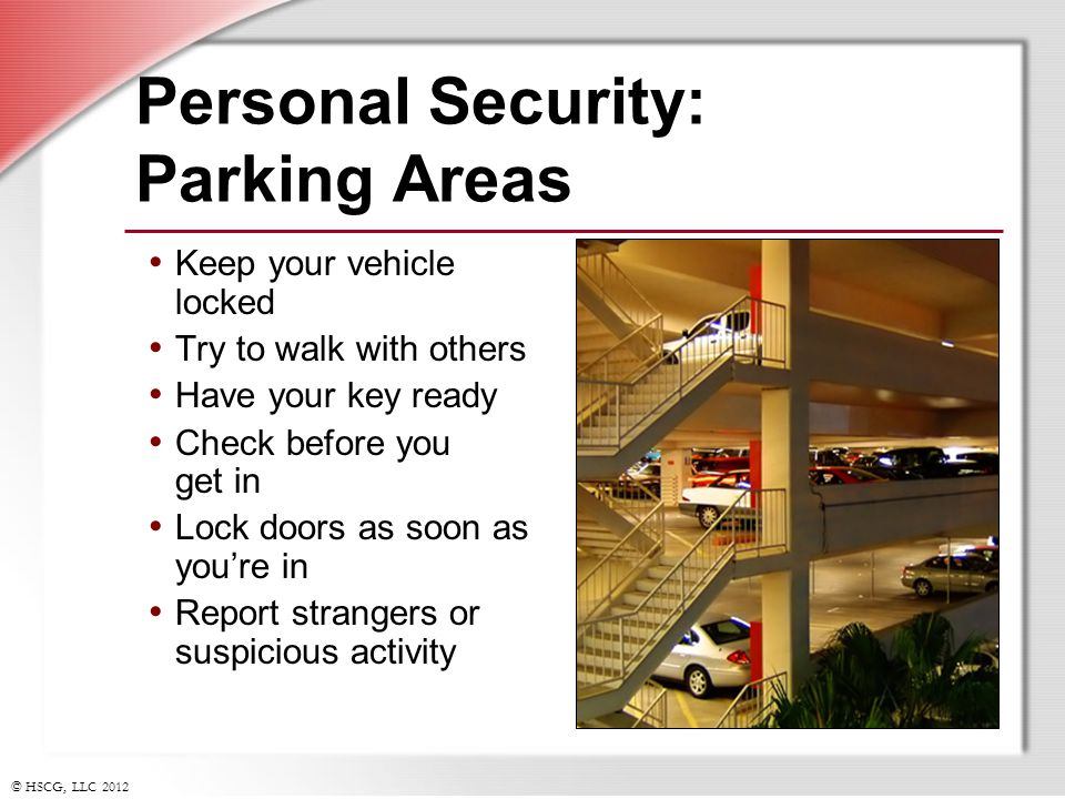 © HSCG, LLC 2012 Personal Security: Parking Areas Keep your vehicle locked Try to walk with others Have your key ready Check before you get in Lock do
