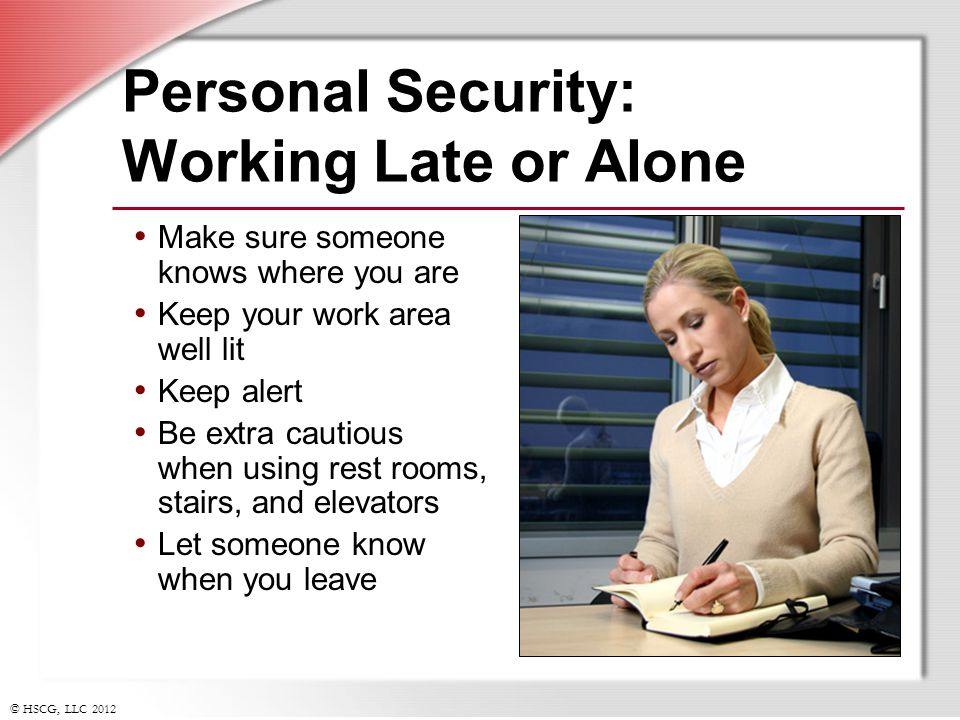 © HSCG, LLC 2012 Personal Security: Working Late or Alone Make sure someone knows where you are Keep your work area well lit Keep alert Be extra cauti