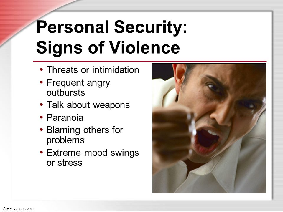 © HSCG, LLC 2012 Personal Security: Signs of Violence Threats or intimidation Frequent angry outbursts Talk about weapons Paranoia Blaming others for