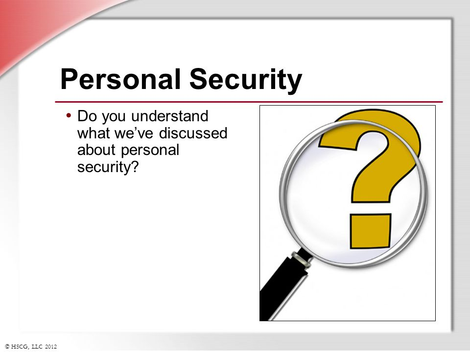 © HSCG, LLC 2012 Personal Security Do you understand what weve discussed about personal security?