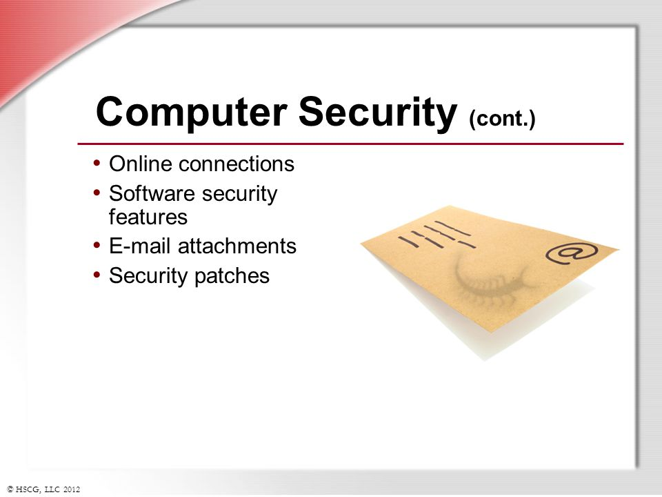 © HSCG, LLC 2012 Computer Security (cont.) Online connections Software security features E-mail attachments Security patches