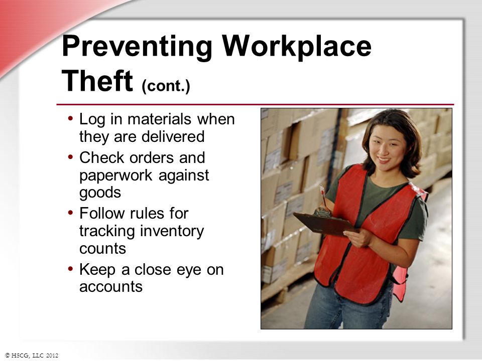 © HSCG, LLC 2012 Preventing Workplace Theft (cont.) Log in materials when they are delivered Check orders and paperwork against goods Follow rules for