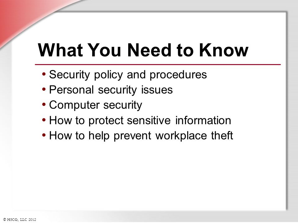 © HSCG, LLC 2012 What You Need to Know Security policy and procedures Personal security issues Computer security How to protect sensitive information