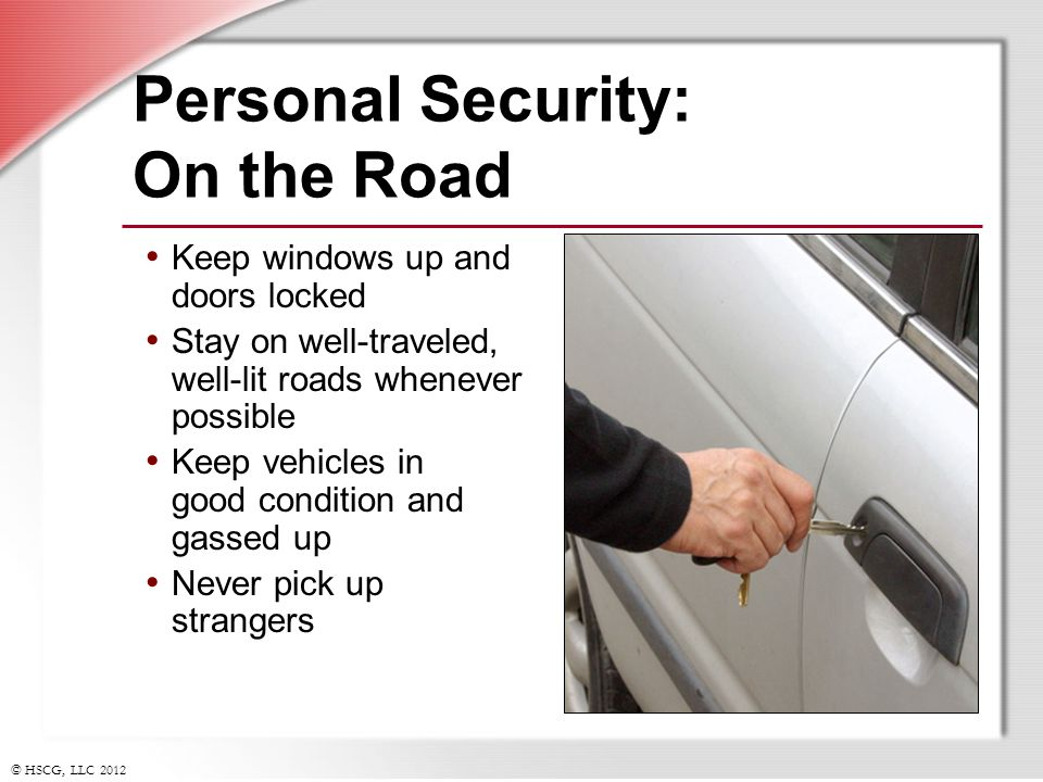 © HSCG, LLC 2012 Personal Security: On the Road Keep windows up and doors locked Stay on well-traveled, well-lit roads whenever possible Keep vehicles