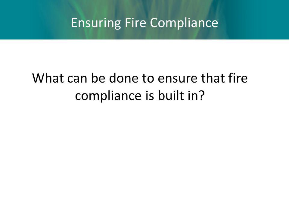 Ensuring Fire Compliance What can be done to ensure that fire compliance is built in?
