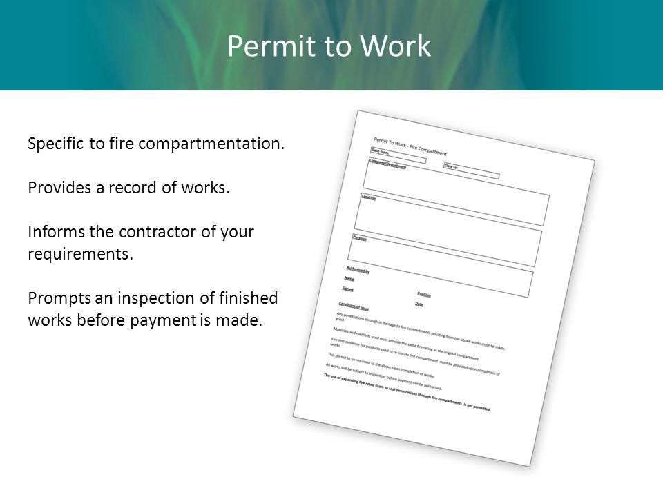 Permit to Work Specific to fire compartmentation. Provides a record of works. Informs the contractor of your requirements. Prompts an inspection of fi