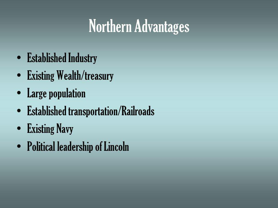 Northern Advantages Established Industry Existing Wealth/treasury Large population Established transportation/Railroads Existing Navy Political leadership of Lincoln