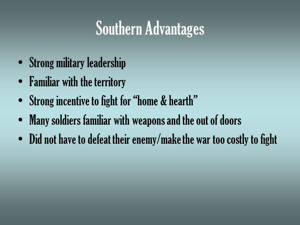 Southern Advantages Strong military leadership Familiar with the territory Strong incentive to fight for home & hearth Many soldiers familiar with weapons and the out of doors Did not have to defeat their enemy/make the war too costly to fight