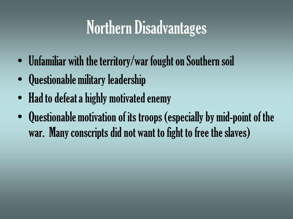 Northern Disadvantages Unfamiliar with the territory/war fought on Southern soil Questionable military leadership Had to defeat a highly motivated enemy Questionable motivation of its troops (especially by mid-point of the war.