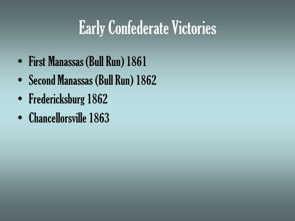 Early Confederate Victories First Manassas (Bull Run) 1861 Second Manassas (Bull Run) 1862 Fredericksburg 1862 Chancellorsville 1863