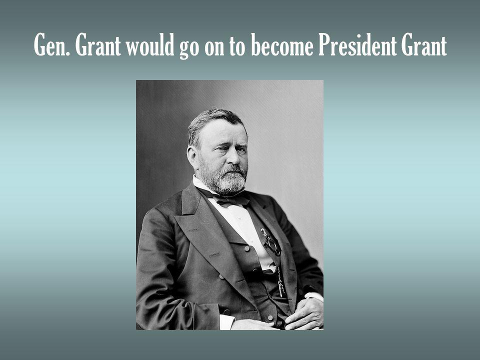 Gen. Grant would go on to become President Grant
