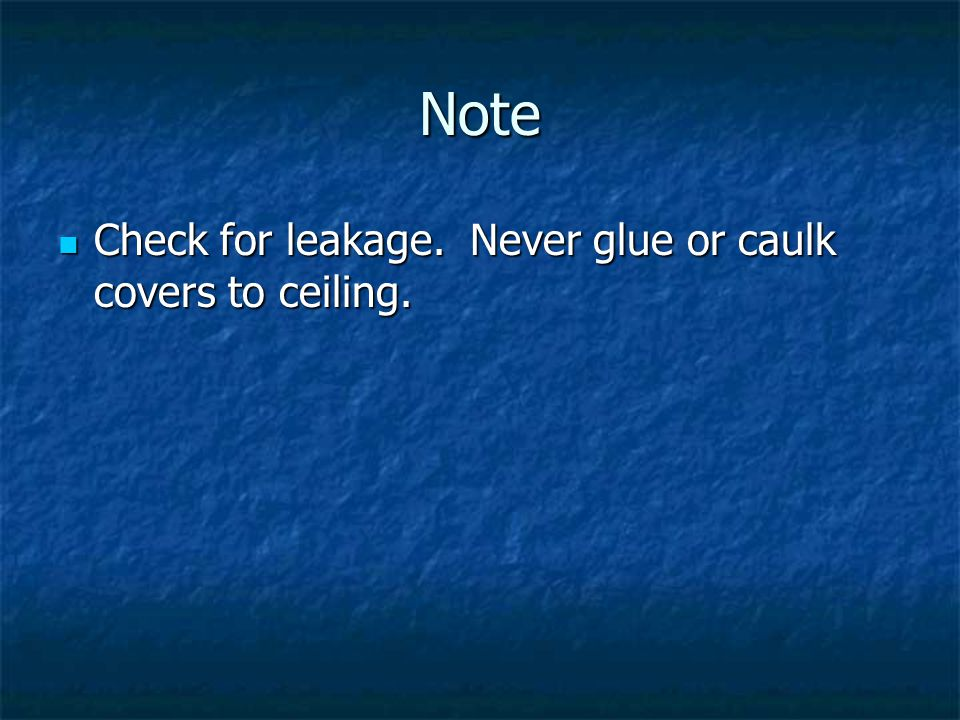 Note Check for leakage. Never glue or caulk covers to ceiling.