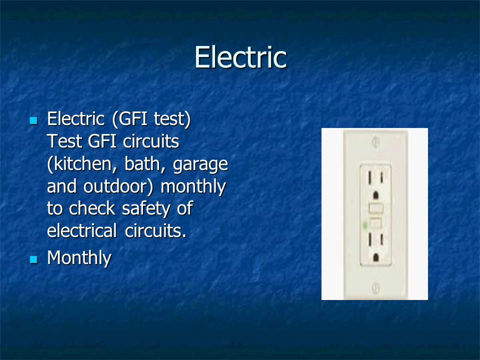 Electric Electric (GFI test) Test GFI circuits (kitchen, bath, garage and outdoor) monthly to check safety of electrical circuits.
