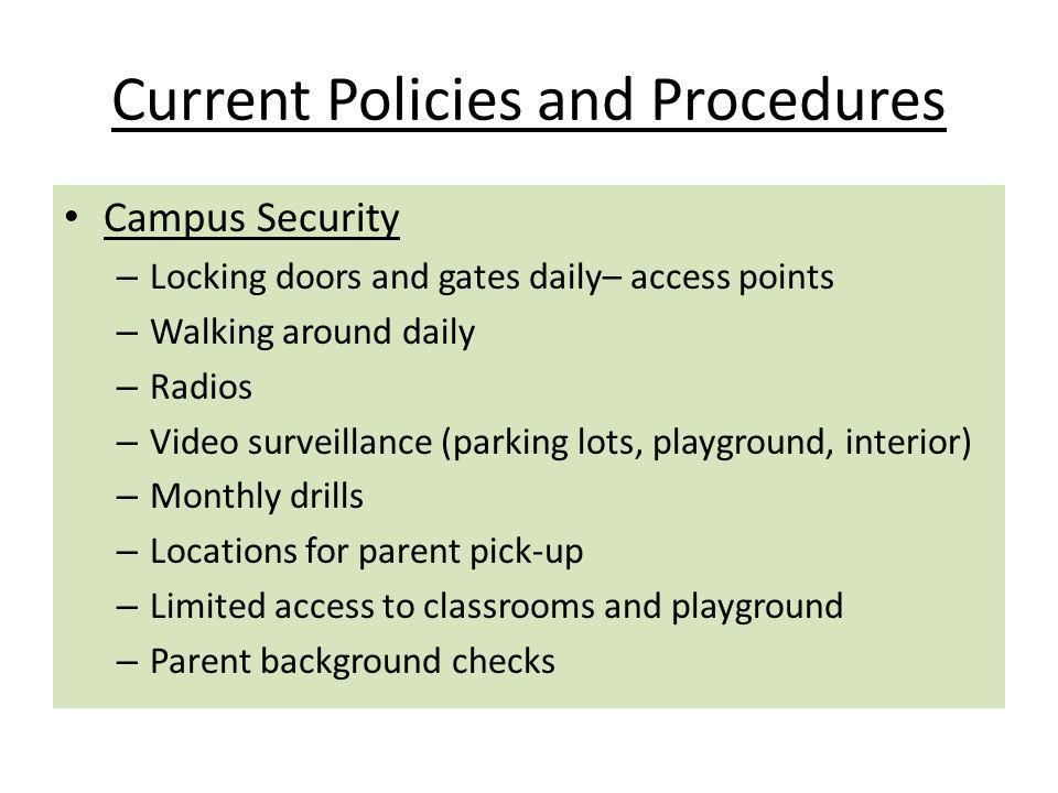 Current Policies and Procedures Campus Security – Locking doors and gates daily– access points – Walking around daily – Radios – Video surveillance (parking lots, playground, interior) – Monthly drills – Locations for parent pick-up – Limited access to classrooms and playground – Parent background checks