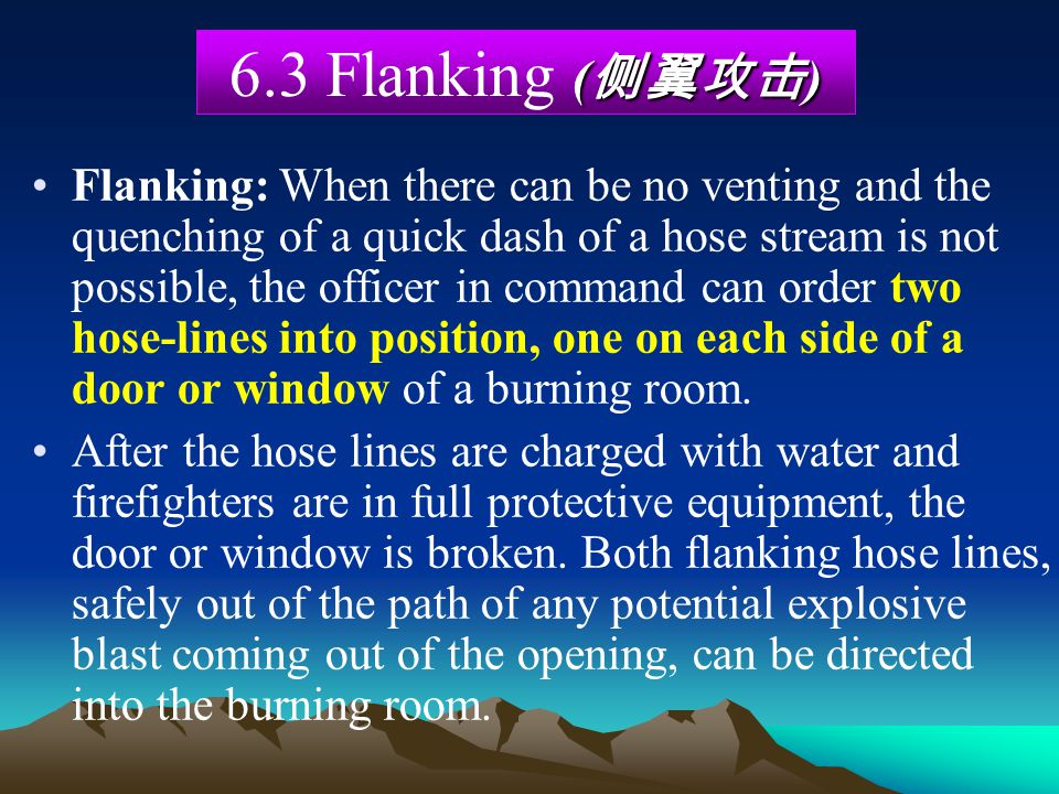 Flanking: When there can be no venting and the quenching of a quick dash of a hose stream is not possible, the officer in command can order two hose-l