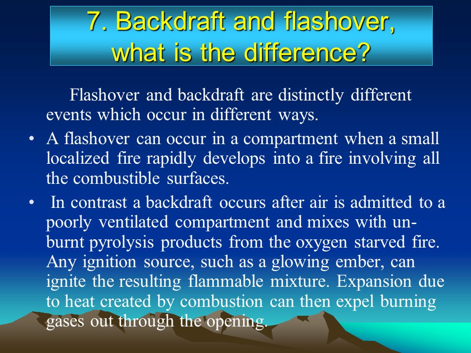 7. Backdraft and flashover, what is the difference? Flashover and backdraft are distinctly different events which occur in different ways. A flashover