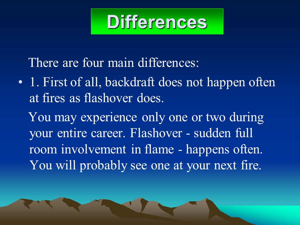 Differences There are four main differences: 1. First of all, backdraft does not happen often at fires as flashover does. You may experience only one