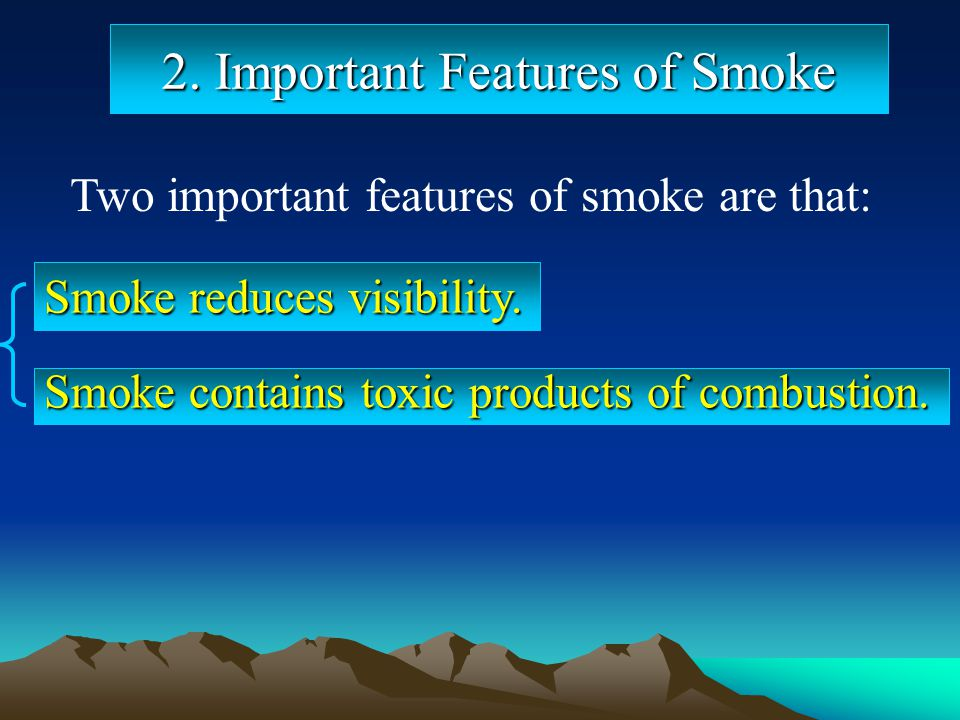 2. Important Features of Smoke Two important features of smoke are that: Smoke contains toxic products of combustion. Smoke reduces visibility.