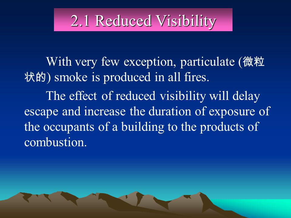 2.1 Reduced Visibility With very few exception, particulate ( ) smoke is produced in all fires. The effect of reduced visibility will delay escape and