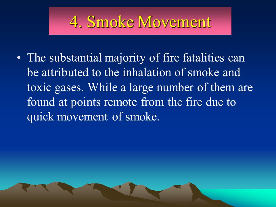 4. Smoke Movement The substantial majority of fire fatalities can be attributed to the inhalation of smoke and toxic gases. While a large number of th