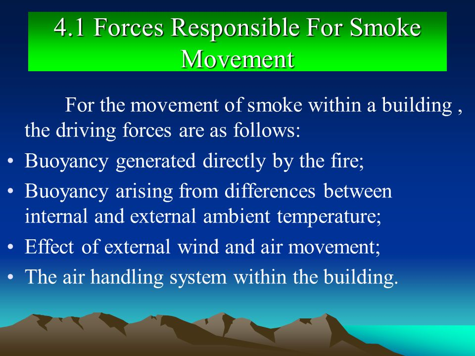 4.1 Forces Responsible For Smoke Movement For the movement of smoke within a building, the driving forces are as follows: Buoyancy generated directly