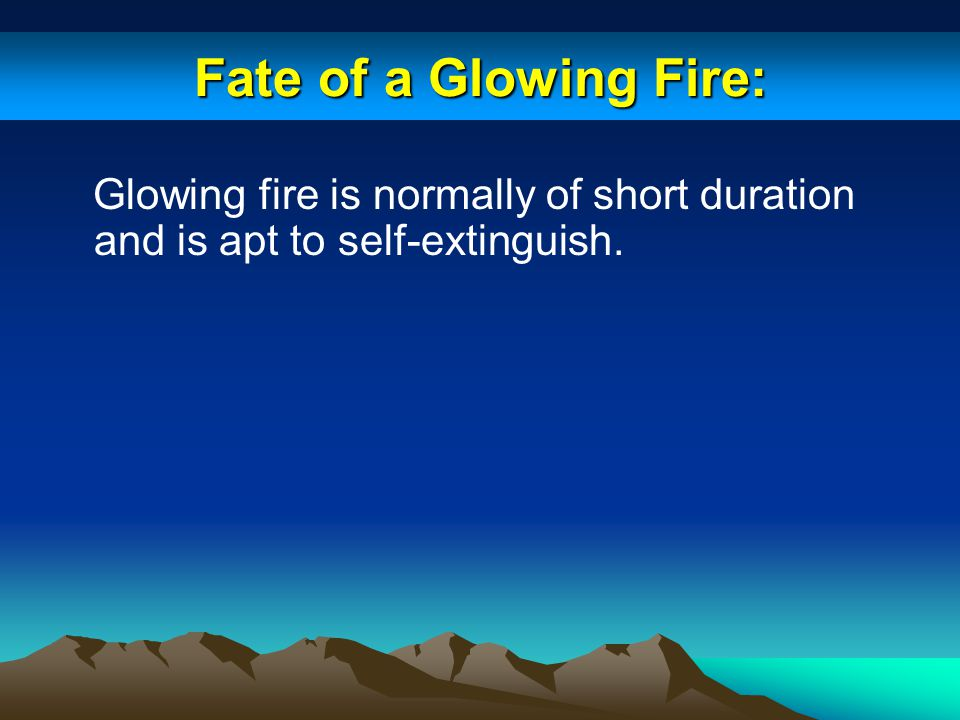 Fate of a Glowing Fire: Glowing fire is normally of short duration and is apt to self-extinguish.