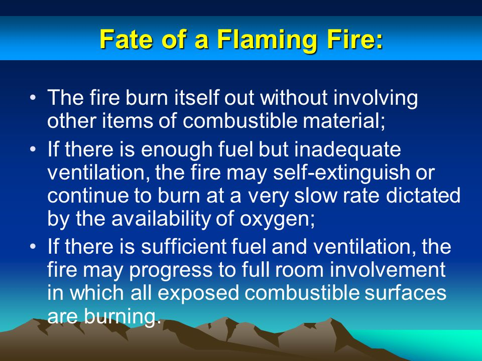 Fate of a Flaming Fire: The fire burn itself out without involving other items of combustible material; If there is enough fuel but inadequate ventila
