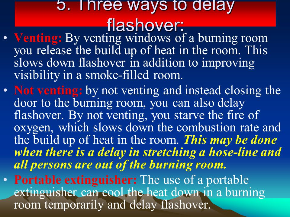 5. Three ways to delay flashover: Venting: By venting windows of a burning room you release the build up of heat in the room. This slows down flashove
