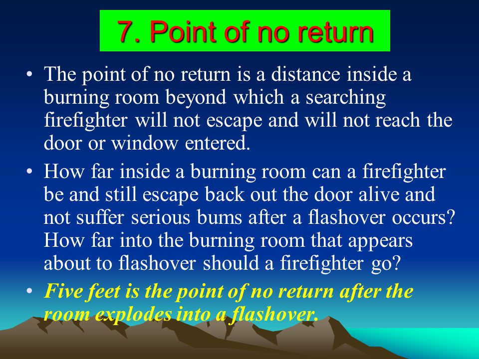 7. Point of no return The point of no return is a distance inside a burning room beyond which a searching firefighter will not escape and will not rea