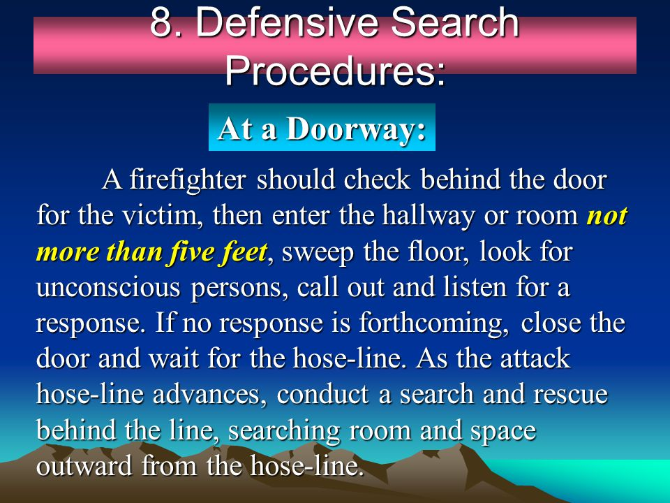 8. Defensive Search Procedures: A firefighter should check behind the door for the victim, then enter the hallway or room not more than five feet, swe
